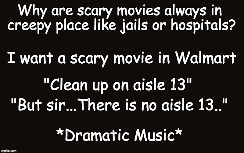 "I mean...why NOT??? | Why are scary movies always in creepy place like jails or hospitals? ""Clean up on aisle 13"" I want a scary movie in Walmart ""But sir...There 