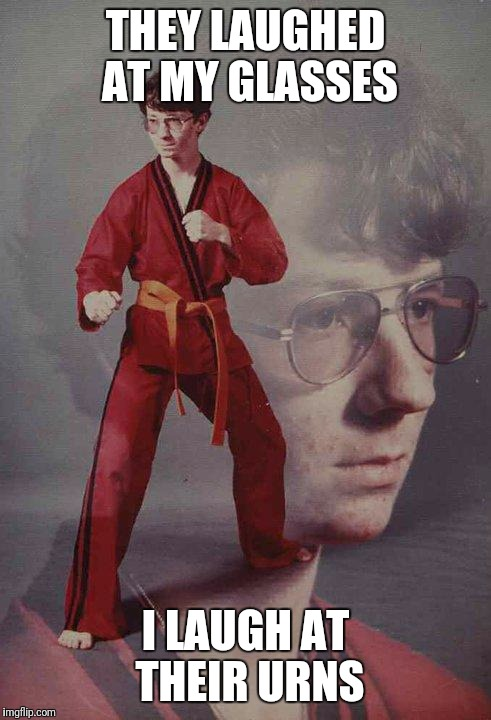 Karate Kyle Meme | THEY LAUGHED AT MY GLASSES I LAUGH AT THEIR URNS | image tagged in memes,karate kyle | made w/ Imgflip meme maker