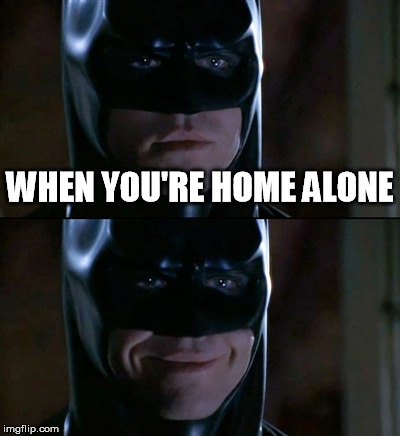 Batman Smiles Meme | WHEN YOU'RE HOME ALONE | image tagged in memes,batman smiles | made w/ Imgflip meme maker