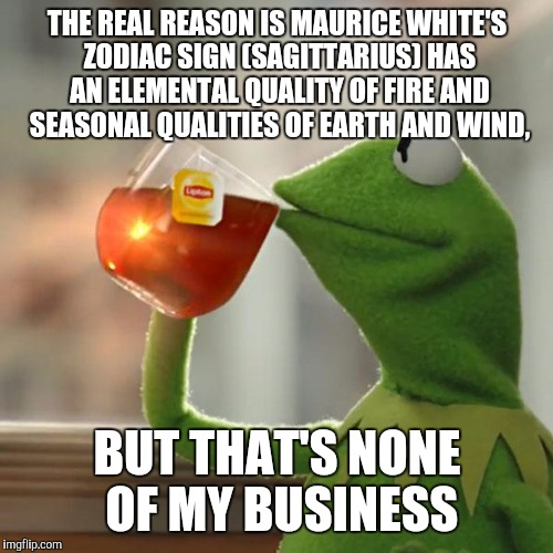 But Thats None Of My Business Meme | THE REAL REASON IS MAURICE WHITE'S ZODIAC SIGN (SAGITTARIUS) HAS AN ELEMENTAL QUALITY OF FIRE AND SEASONAL QUALITIES OF EARTH AND WIND, BUT  | image tagged in memes,but thats none of my business,kermit the frog | made w/ Imgflip meme maker