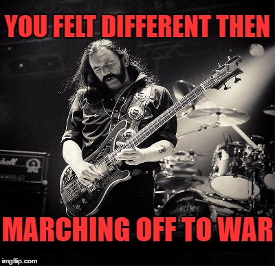 YOU FELT DIFFERENT THEN MARCHING OFF TO WAR | made w/ Imgflip meme maker