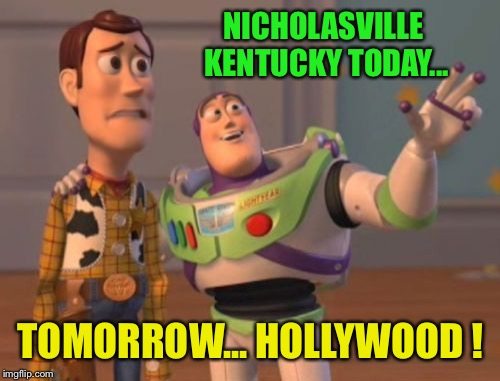 X, X Everywhere Meme | NICHOLASVILLE KENTUCKY TODAY... TOMORROW... HOLLYWOOD ! | image tagged in memes,x,x everywhere,x x everywhere | made w/ Imgflip meme maker