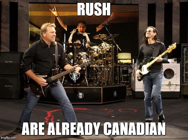 RUSH ARE ALREADY CANADIAN | made w/ Imgflip meme maker