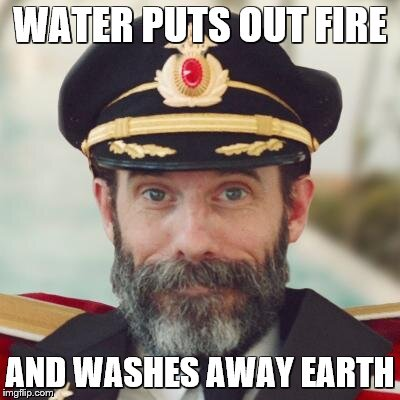 captain obvious | WATER PUTS OUT FIRE AND WASHES AWAY EARTH | image tagged in captain obvious | made w/ Imgflip meme maker