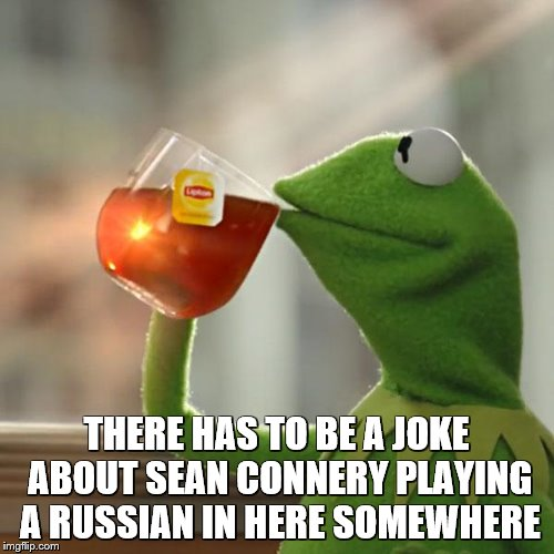 But Thats None Of My Business Meme | THERE HAS TO BE A JOKE ABOUT SEAN CONNERY PLAYING A RUSSIAN IN HERE SOMEWHERE | image tagged in memes,but thats none of my business,kermit the frog | made w/ Imgflip meme maker