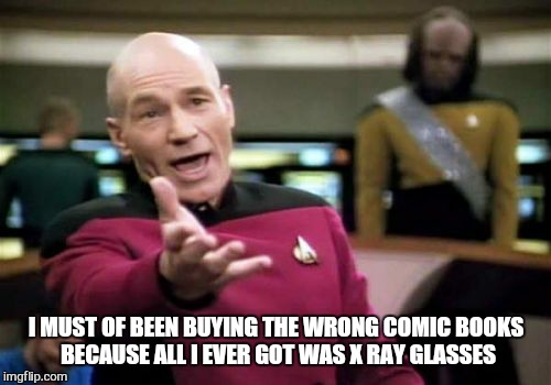 Picard Wtf Meme | I MUST OF BEEN BUYING THE WRONG COMIC BOOKS BECAUSE ALL I EVER GOT WAS X RAY GLASSES | image tagged in memes,picard wtf | made w/ Imgflip meme maker