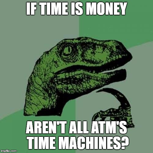 Philosoraptor Meme | IF TIME IS MONEY AREN'T ALL ATM'S TIME MACHINES? | image tagged in memes,philosoraptor | made w/ Imgflip meme maker
