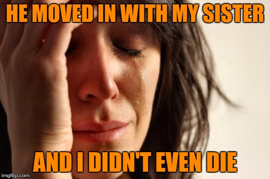 First World Problems Meme | HE MOVED IN WITH MY SISTER AND I DIDN'T EVEN DIE | image tagged in memes,first world problems | made w/ Imgflip meme maker