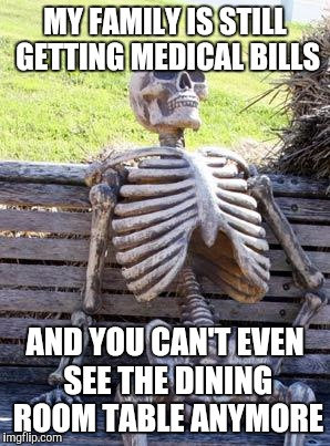 Waiting Skeleton Meme | MY FAMILY IS STILL GETTING MEDICAL BILLS AND YOU CAN'T EVEN SEE THE DINING ROOM TABLE ANYMORE | image tagged in memes,waiting skeleton | made w/ Imgflip meme maker