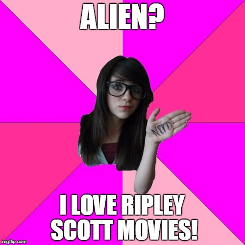 In space no one can hear me scream in frustration at this girl :) | ALIEN? I LOVE RIPLEY SCOTT MOVIES! | image tagged in memes,idiot nerd girl,alien,aliens,ripley,ridley scott | made w/ Imgflip meme maker