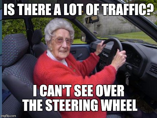 IS THERE A LOT OF TRAFFIC? I CAN'T SEE OVER THE STEERING WHEEL | made w/ Imgflip meme maker