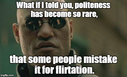 Matrix Morpheus Meme | What if I told you, politeness has become so rare, that some people mistake it for flirtation. | image tagged in memes,matrix morpheus | made w/ Imgflip meme maker