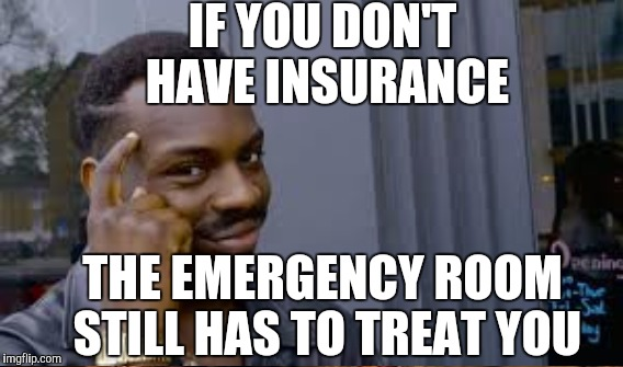 IF YOU DON'T HAVE INSURANCE THE EMERGENCY ROOM STILL HAS TO TREAT YOU | made w/ Imgflip meme maker