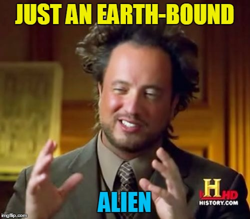 Ancient Aliens Meme | JUST AN EARTH-BOUND ALIEN | image tagged in memes,ancient aliens | made w/ Imgflip meme maker