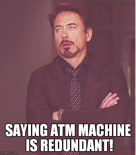 Face You Make Robert Downey Jr Meme | SAYING ATM MACHINE IS REDUNDANT! | image tagged in memes,face you make robert downey jr | made w/ Imgflip meme maker