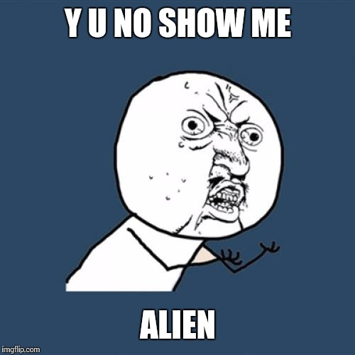 Y U No Meme | Y U NO SHOW ME ALIEN | image tagged in memes,y u no | made w/ Imgflip meme maker