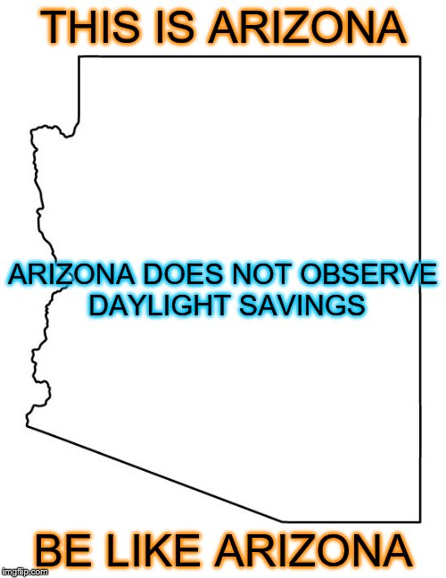 It's time to do away with this | THIS IS ARIZONA BE LIKE ARIZONA ARIZONA DOES NOT OBSERVE DAYLIGHT SAVINGS | image tagged in daylight savings time | made w/ Imgflip meme maker