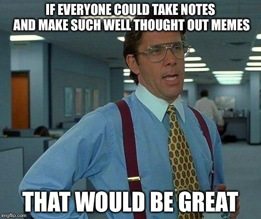 That Would Be Great Meme | IF EVERYONE COULD TAKE NOTES AND MAKE SUCH WELL THOUGHT OUT MEMES THAT WOULD BE GREAT | image tagged in memes,that would be great | made w/ Imgflip meme maker