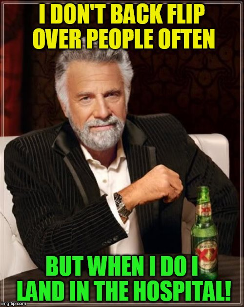 The Most Interesting Man In The World Meme | I DON'T BACK FLIP OVER PEOPLE OFTEN BUT WHEN I DO I LAND IN THE HOSPITAL! | image tagged in memes,the most interesting man in the world | made w/ Imgflip meme maker