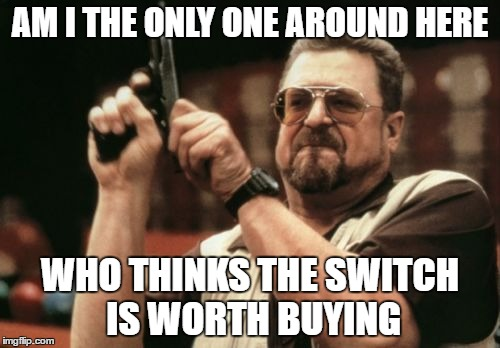 Am I The Only One Around Here Meme |  AM I THE ONLY ONE AROUND HERE; WHO THINKS THE SWITCH IS WORTH BUYING | image tagged in memes,am i the only one around here | made w/ Imgflip meme maker