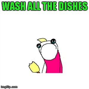 I can honestly say I've never been excited about washing dishes... | WASH ALL THE DISHES | image tagged in memes,sad x all the y,funny,washing dishes,chores,use paper plates | made w/ Imgflip meme maker