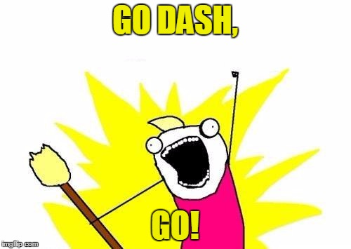 X All The Y Meme | GO DASH, GO! | image tagged in memes,x all the y | made w/ Imgflip meme maker