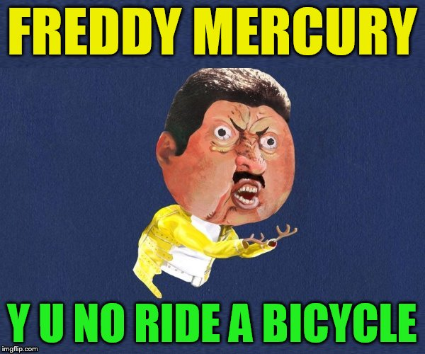 FREDDY MERCURY Y U NO RIDE A BICYCLE | made w/ Imgflip meme maker