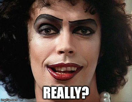 REALLY? | image tagged in tim curry,franknfurter | made w/ Imgflip meme maker