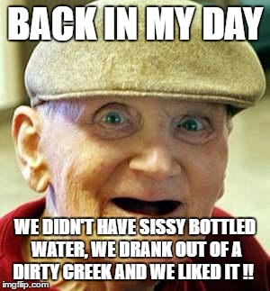 Angry old man | BACK IN MY DAY WE DIDN'T HAVE SISSY BOTTLED WATER, WE DRANK OUT OF A DIRTY CREEK AND WE LIKED IT !! | image tagged in angry old man | made w/ Imgflip meme maker
