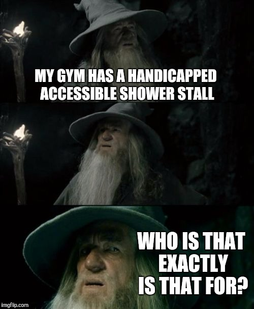 Confused Gandalf Meme | MY GYM HAS A HANDICAPPED ACCESSIBLE SHOWER STALL WHO IS THAT EXACTLY IS THAT FOR? | image tagged in memes,confused gandalf | made w/ Imgflip meme maker
