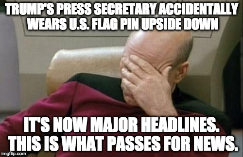 So....this passes as news.... | TRUMP'S PRESS SECRETARY ACCIDENTALLY WEARS U.S. FLAG PIN UPSIDE DOWN IT'S NOW MAJOR HEADLINES. THIS IS WHAT PASSES FOR NEWS. | image tagged in memes,captain picard facepalm,liberal,media,sean spicer,donald trump | made w/ Imgflip meme maker