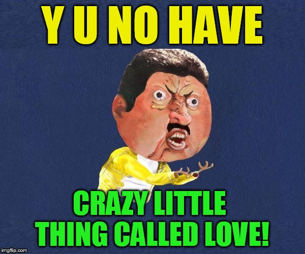 Y U No Freddy Mercury | Y U NO HAVE CRAZY LITTLE THING CALLED LOVE! | image tagged in y u no freddy mercury | made w/ Imgflip meme maker