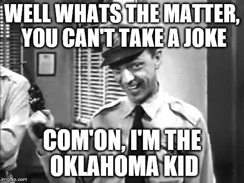 WELL WHATS THE MATTER, YOU CAN'T TAKE A JOKE COM'ON, I'M THE OKLAHOMA KID | made w/ Imgflip meme maker
