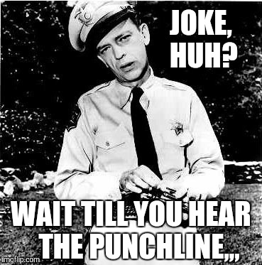 Don Knotts lock n load,,, | JOKE,    HUH? WAIT TILL YOU HEAR   THE PUNCHLINE,,, | image tagged in don knotts lock n load | made w/ Imgflip meme maker