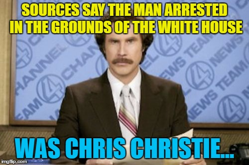 It's the only way he has any chance of meeting Trump these days... | SOURCES SAY THE MAN ARRESTED IN THE GROUNDS OF THE WHITE HOUSE WAS CHRIS CHRISTIE... | image tagged in memes,ron burgundy,politics,white house,chris christie,trump | made w/ Imgflip meme maker