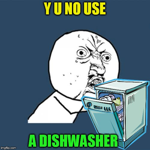 Y U No Meme | Y U NO USE A DISHWASHER | image tagged in memes,y u no | made w/ Imgflip meme maker