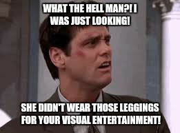 She wore the leggings  | image tagged in jeans,crazy man,jealous,funny,memes | made w/ Imgflip meme maker