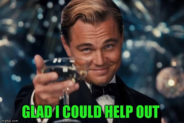 Leonardo Dicaprio Cheers Meme | GLAD I COULD HELP OUT | image tagged in memes,leonardo dicaprio cheers | made w/ Imgflip meme maker