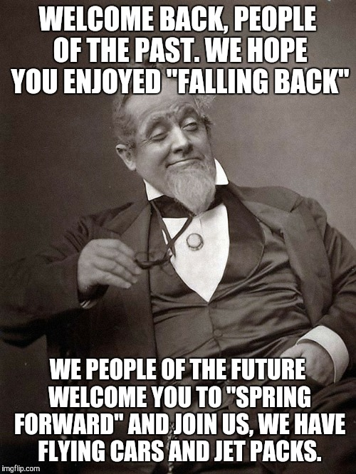 "WELCOME BACK, PEOPLE OF THE PAST. WE HOPE YOU ENJOYED ""FALLING BACK""; WE PEOPLE OF THE FUTURE WELCOME YOU TO ""SPRING FORWARD"" AND JOIN US, WE HAVE FLYING CARS AND JET PACKS. 