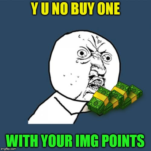 Y U No Meme | Y U NO BUY ONE WITH YOUR IMG POINTS | image tagged in memes,y u no | made w/ Imgflip meme maker