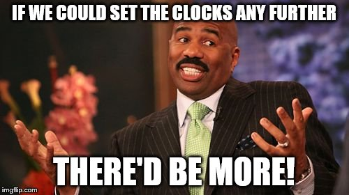 Steve Harvey Meme | IF WE COULD SET THE CLOCKS ANY FURTHER THERE'D BE MORE! | image tagged in memes,steve harvey | made w/ Imgflip meme maker