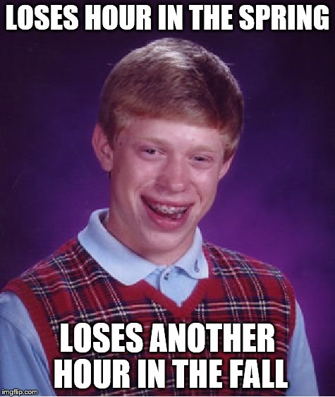 Bad Luck Brian Meme | LOSES HOUR IN THE SPRING LOSES ANOTHER HOUR IN THE FALL | image tagged in memes,bad luck brian | made w/ Imgflip meme maker