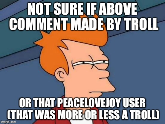 Futurama Fry Meme | NOT SURE IF ABOVE COMMENT MADE BY TROLL OR THAT PEACELOVEJOY USER (THAT WAS MORE OR LESS A TROLL) | image tagged in memes,futurama fry | made w/ Imgflip meme maker