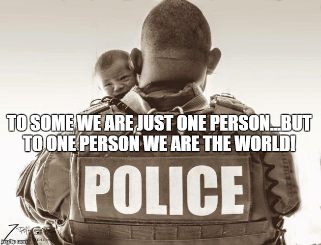 TO SOME WE ARE JUST ONE PERSON...BUT TO ONE PERSON WE ARE THE WORLD! | image tagged in police lives matter | made w/ Imgflip meme maker