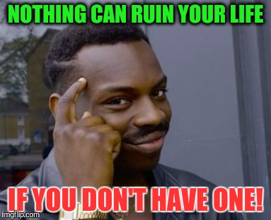 How I live my life, everyday. |  NOTHING CAN RUIN YOUR LIFE; IF YOU DON'T HAVE ONE! | image tagged in if you don't have one | made w/ Imgflip meme maker