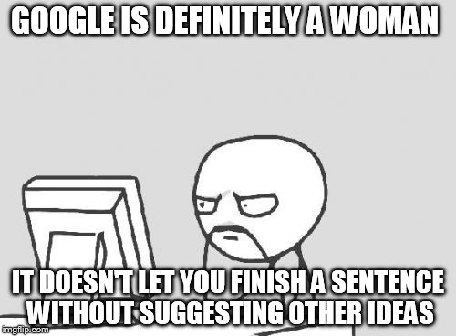 Computer Guy | GOOGLE IS DEFINITELY A WOMAN IT DOESN'T LET YOU FINISH A SENTENCE WITHOUT SUGGESTING OTHER IDEAS | image tagged in memes,computer guy | made w/ Imgflip meme maker