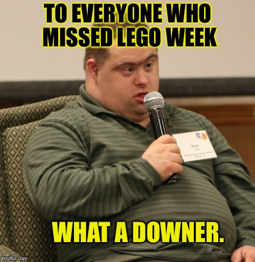 Always Next Year. | TO EVERYONE WHO MISSED LEGO WEEK WHAT A DOWNER. | image tagged in down syndrome,funny,memes,dashhopes,lego week,savage | made w/ Imgflip meme maker