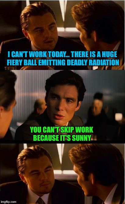 Leonardo DiCapricorn | I CAN'T WORK TODAY... THERE IS A HUGE FIERY BALL EMITTING DEADLY RADIATION YOU CAN'T SKIP WORK BECAUSE IT'S SUNNY | image tagged in memes,inception | made w/ Imgflip meme maker