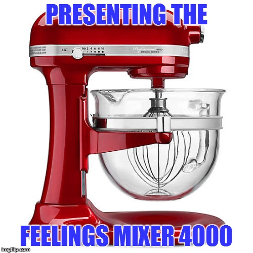 PRESENTING THE FEELINGS MIXER 4000 | made w/ Imgflip meme maker