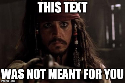 THIS TEXT WAS NOT MEANT FOR YOU | image tagged in jack sparrow | made w/ Imgflip meme maker